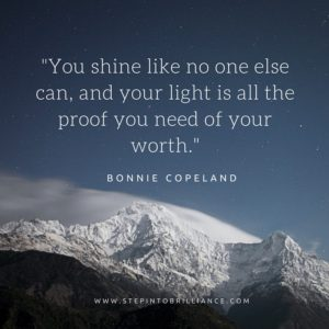 You shine like no one else can, and your light is all the proof you need of your worth