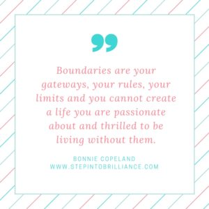 Boundaries are your gateways, your rules, your limits and you cannot create a life you are passionate and thrilled to be living without them..